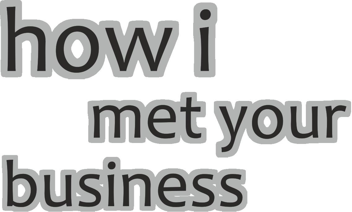 How I Met Your Business